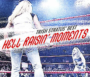 Trish Stratus' best hell raisin' moments